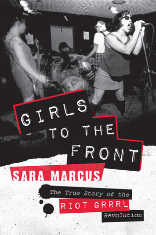 Girls to the front the true story of the riot grrrl revolution